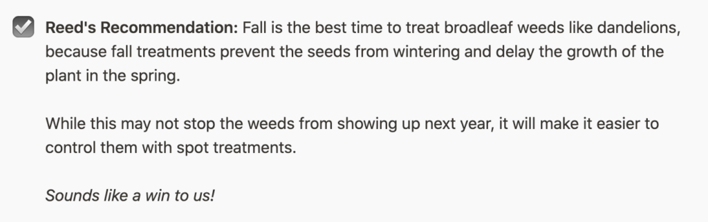 Reed's Recommendation: Fall is the best time to treat broadleaf weeds like dandelions, because fall treatments prevent the seeds from wintering and delay the growth of the plant in the spring. While this may not stop the weeds from showing up next year, it will make it easier to control them with spot treatments. Sounds like a win to us!